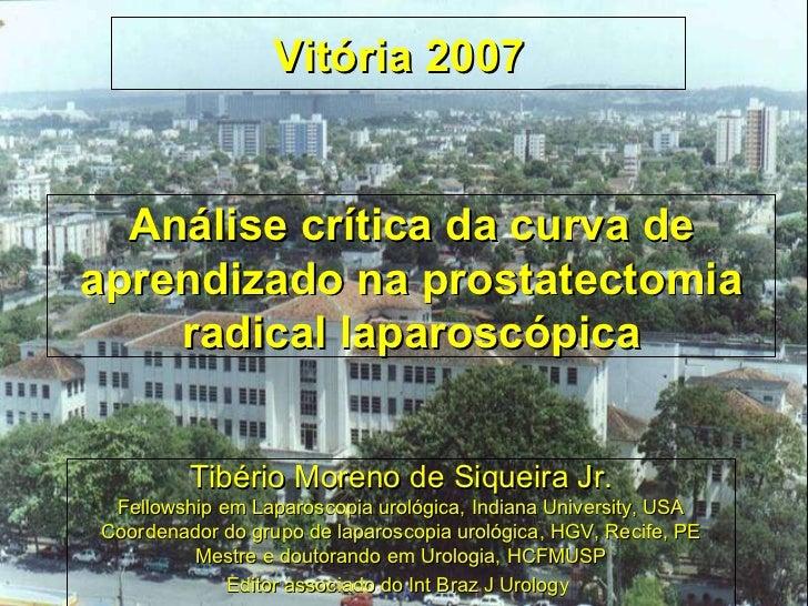 Análise crítica da curva de aprendizado na prostatectomia radical laparoscópica Tibério Moreno de Siqueira Jr. Fellowship ...