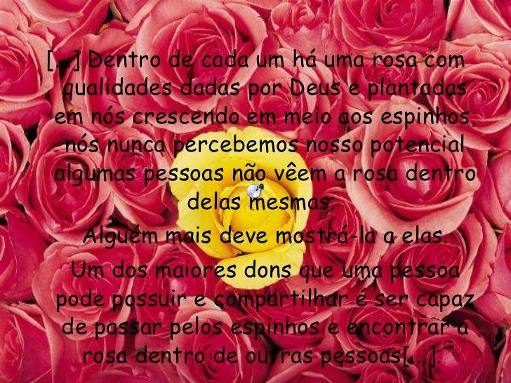 <ul><li>[...] Dentro de cada um há uma rosa com qualidades dadas por Deus e plantadas em nós crescendo em meio aos espinho...