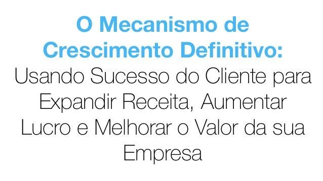 O Mecanismo de Crescimento Definitivo: Usando Sucesso do Cliente para Expandir Receita, Aumentar Lucro e Melhorar o Valor d...
