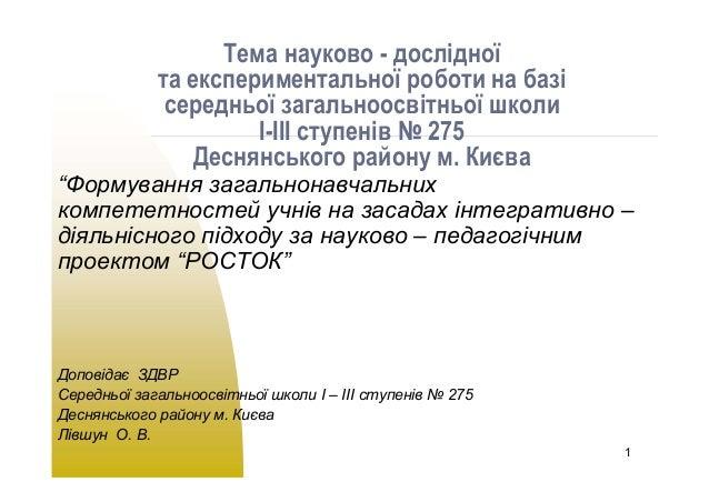 1  Тема науково - дослідної  та експериментальної роботи на базі  середньої загальноосвітньої школи  І-ІІІ ступенів № 275 ...