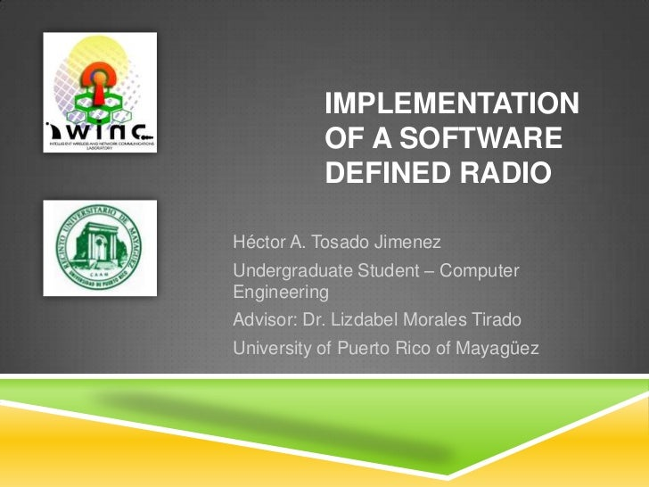 Implementation of a Software Defined Radio<br />Héctor A. Tosado Jimenez<br />Undergraduate Student – Computer Engineering...