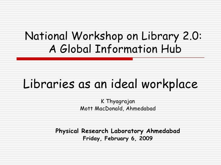 Libraries as an ideal workplace K Thyagrajan Mott MacDonald, Ahmedabad Physical Research Laboratory  Ahmedabad Friday, Feb...