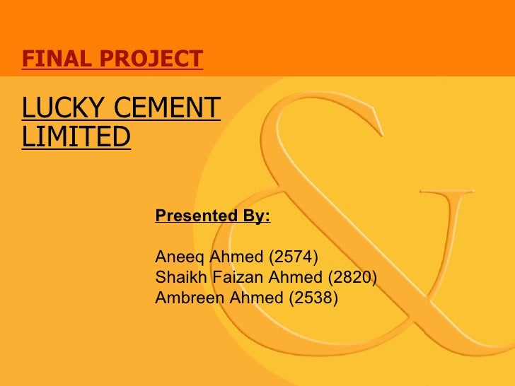 FINAL PROJECT LUCKY CEMENT LIMITED Presented By: Aneeq Ahmed (2574) Shaikh Faizan Ahmed (2820) Ambreen Ahmed (2538)