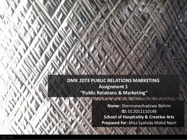 "DMK 2073 PUBLIC RELATIONS MARKETING Assignment 1 ""Public Relations & Marketing"" Name: Shermyneshadzwa Bahrin ID: 012012110..."