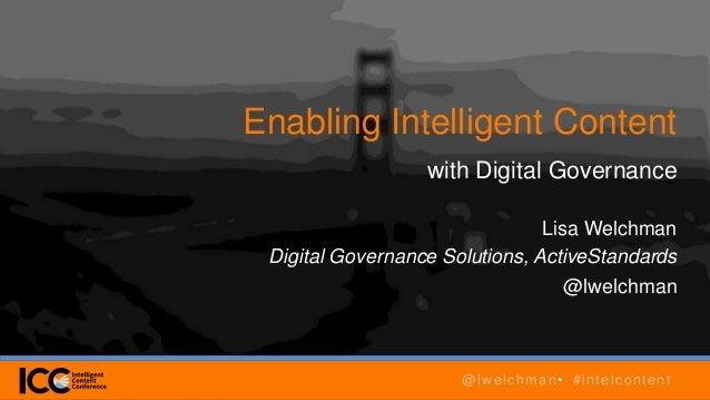 Enabling Intelligent Content with Digital Governance Lisa Welchman Digital Governance Solutions, ActiveStandards @lwelchma...