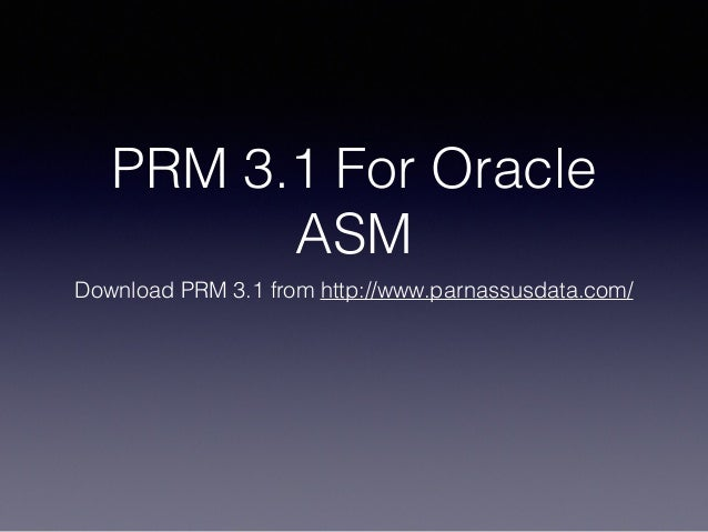 PRM 3.1 For Oracle ASM Download PRM 3.1 from http://www.parnassusdata.com/