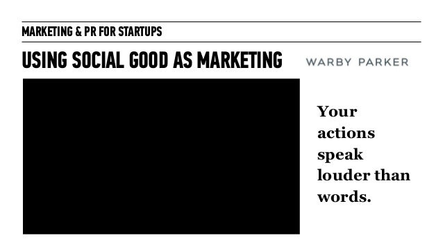 MARKETING & PR FOR STARTUPS USING SOCIAL GOOD AS MARKETING Your actions speak louder than words.
