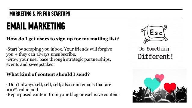 MARKETING & PR FOR STARTUPS EMAIL MARKETING How do I get users to sign up for my mailing list? ! •Start by scraping you in...