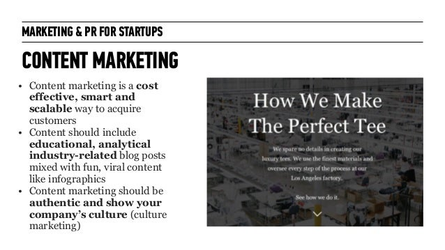 MARKETING & PR FOR STARTUPS CONTENT MARKETING • Content marketing is a cost effective, smart and scalable way to acquire c...