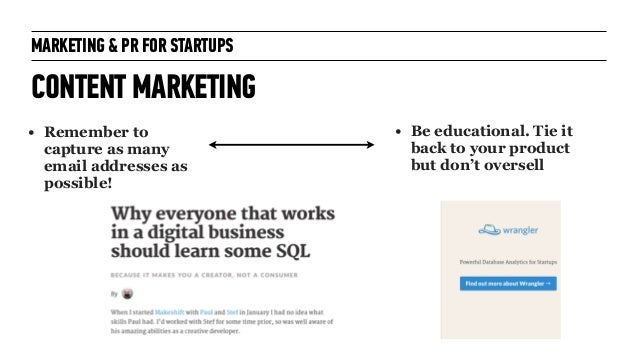 MARKETING & PR FOR STARTUPS CONTENT MARKETING! ! • Remember to capture as many email addresses as possible! ! ! • Be educa...