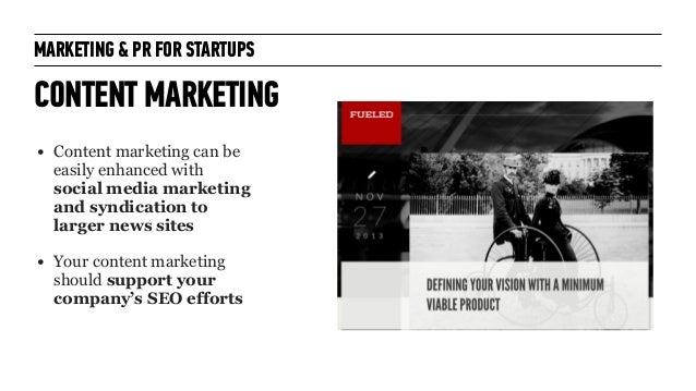 MARKETING & PR FOR STARTUPS CONTENT MARKETING • Content marketing can be easily enhanced with social media marketing and s...