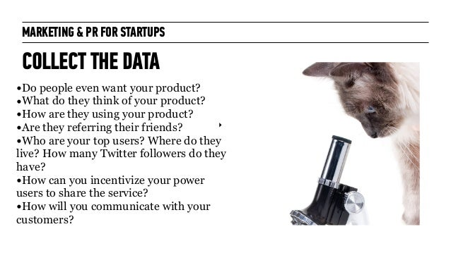 MARKETING & PR FOR STARTUPS & PR FOR STARTUPS COLLECT THE DATA ‣ L •Do people even want your product? •What do they think ...