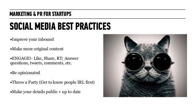 MARKETING & PR FOR STARTUPS SOCIAL MEDIA BEST PRACTICES •Improve your inbound ! •Make more original content ! •ENGAGE!- Li...