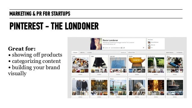 MARKETING & PR FOR STARTUPS PINTEREST - THE LONDONER Great for: • showing off products • categorizing content • building y...