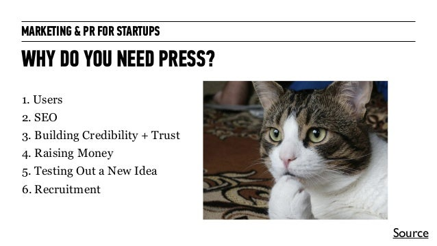 MARKETING & PR FOR STARTUPS WHY DO YOU NEED PRESS? 1. Users 2. SEO 3. Building Credibility + Trust 4. Raising Money 5. Tes...