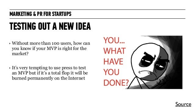 MARKETING & PR FOR STARTUPS TESTING OUT A NEW IDEA ‣ Without more than 100 users, how can you know if your MVP is right fo...