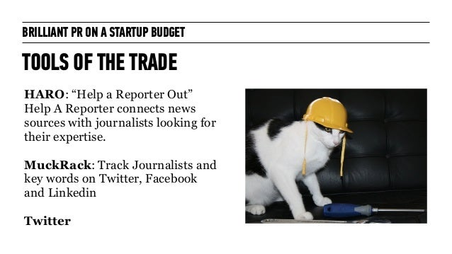 """BRILLIANT PR ON A STARTUP BUDGET TOOLS OF THE TRADE HARO: """"Help a Reporter Out"""" Help A Reporter connects news sources with..."""