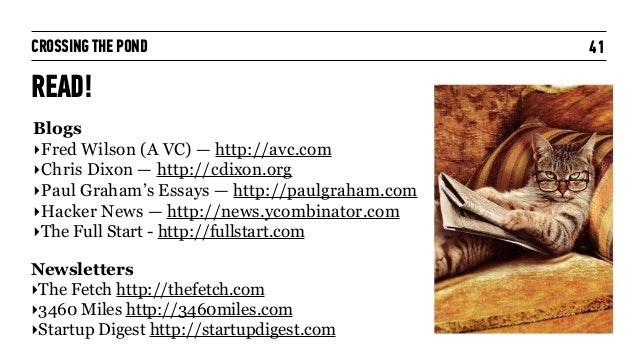 CROSSING THE POND READ! 41 Blogs ‣Fred Wilson (A VC) — http://avc.com ‣Chris Dixon — http://cdixon.org ‣Paul Graham's Essa...