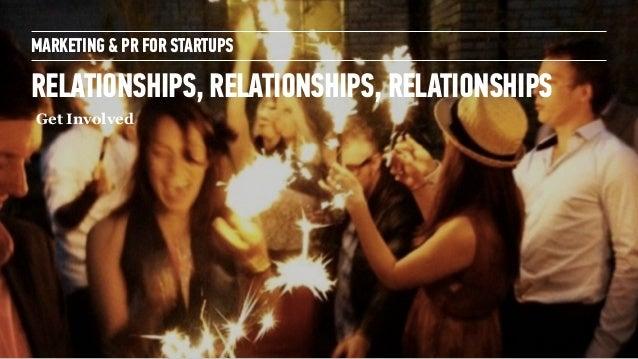 MARKETING & PR FOR STARTUPS RELATIONSHIPS, RELATIONSHIPS, RELATIONSHIPS Get Involved ! Make Friends with Founders, Investo...