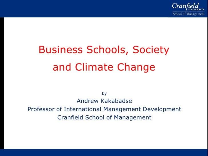 Business Schools, Societyand Climate Change<br />by<br />Andrew Kakabadse<br />Professor of International Management Devel...