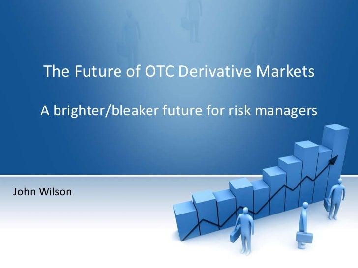 The Future of OTC Derivative Markets     A brighter/bleaker future for risk managersJohn Wilson
