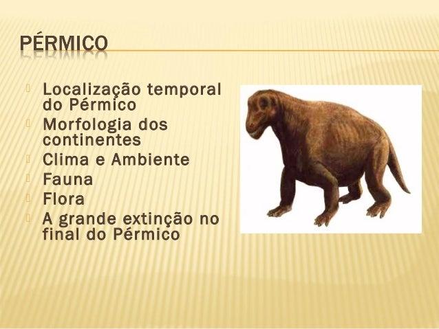  Localização temporal do Pérmico  Morfologia dos continentes  Clima e Ambiente  Fauna  Flora  A grande extinção no f...