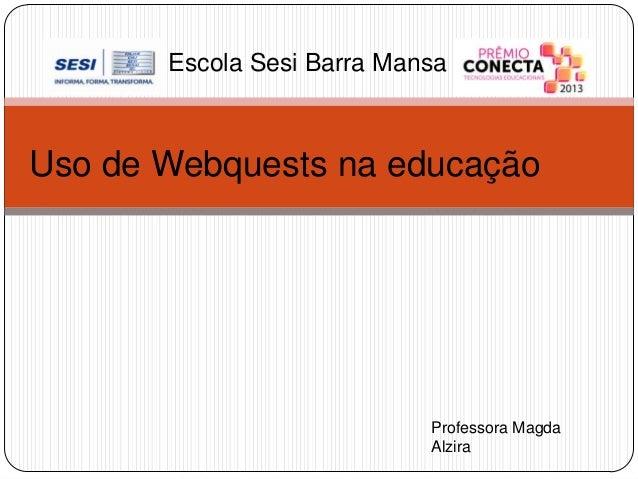 Escola Sesi Barra Mansa  Uso de Webquests na educação  Professora Magda Alzira