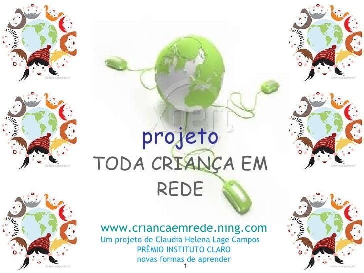 projeto TODA CRIANÇA EM REDE www.criancaemrede.ning.com Um projeto de Claudia Helena Lage Campos PRÊMIO INSTITUTO CLARO no...