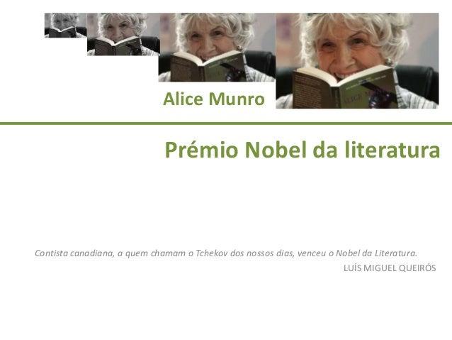 Alice Munro  Prémio Nobel da literatura  Contista canadiana, a quem chamam o Tchekov dos nossos dias, venceu o Nobel da Li...
