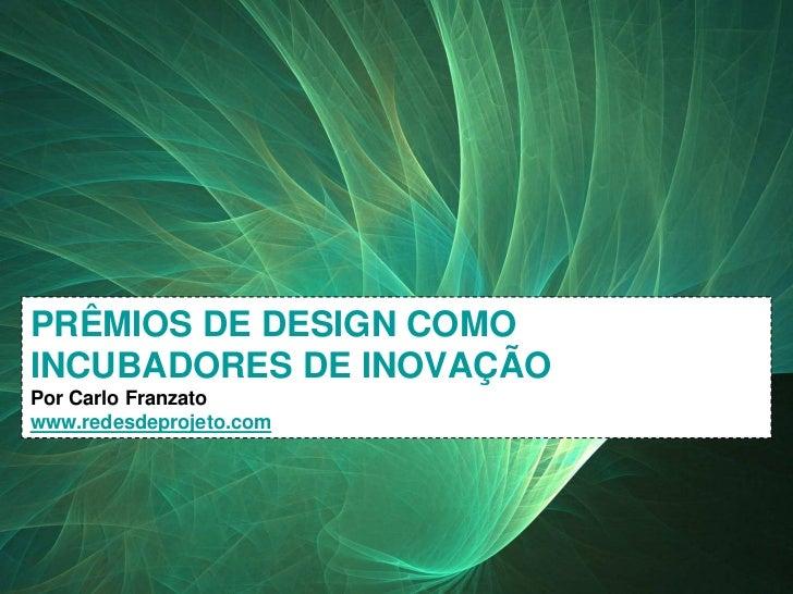 PRÊMIOS DE DESIGN COMO   INCUBADORES DE INOVAÇÃO   Por Carlo Franzato   www.redesdeprojeto.comPRÊMIOS DE DESIGN COMO INCUB...