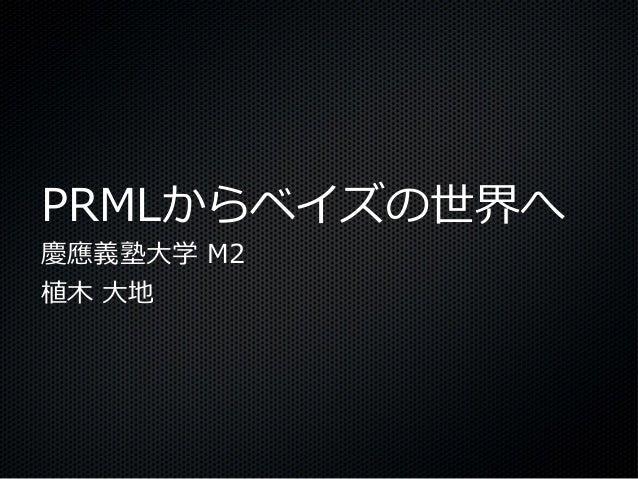 PRMLからベイズの世界へ慶應義塾大学 M2植木 大地