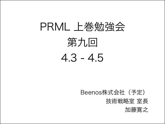 PRML 上巻勉強会 第九回 4.3 - 4.5  Beenos株式会社(予定) 技術戦略室 室長 加藤寛之