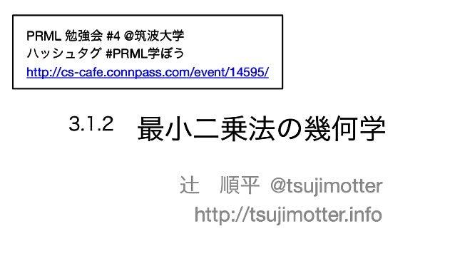 3.1.2 最小二乗法の幾何学 辻順平  @tsujimotter http://tsujimotter.info PRML 勉強会 #4 @筑波大学 ハッシュタグ #PRML学ぼう http://cs-cafe.connpass.com/e...