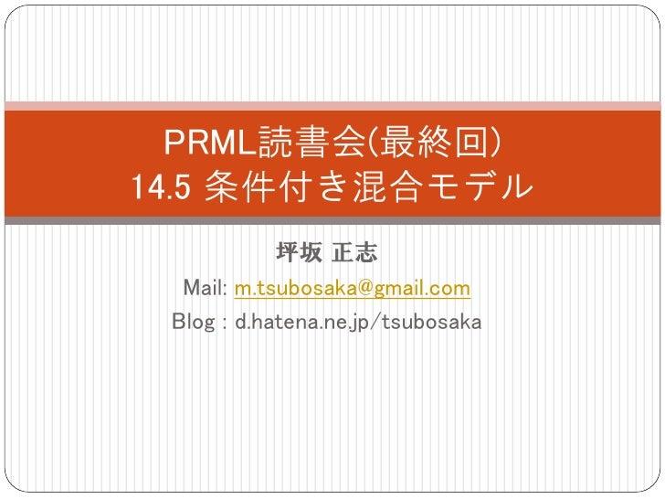 PRML読書会(最終回) 14.5 条件付き混合モデル             坪坂 正志   Mail: m.tsubosaka@gmail.com  Blog : d.hatena.ne.jp/tsubosaka