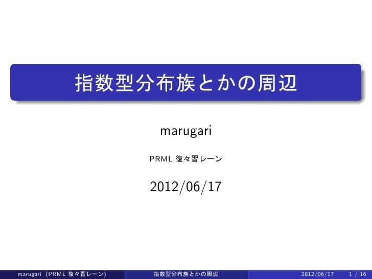 ..             指数型分布族とかの周辺                          marugari                         PRML 復々習レーン                         2...