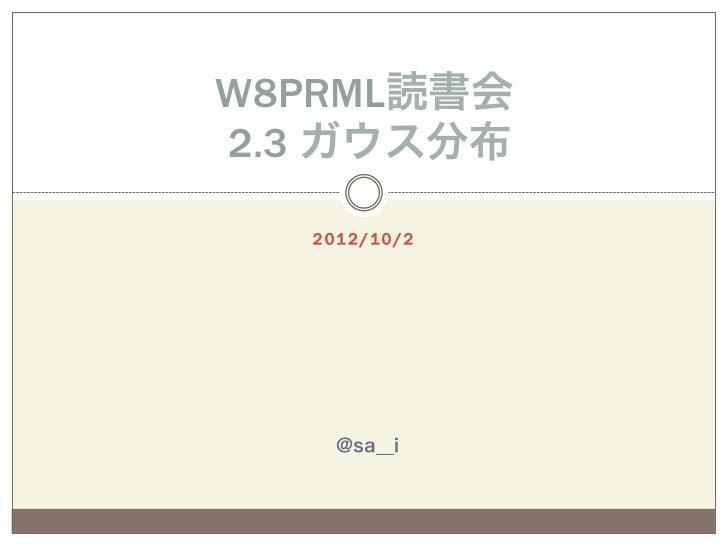 W8PRML読書会2.3 ガウス分布  2 01 2 / 10 / 2     @sa__i
