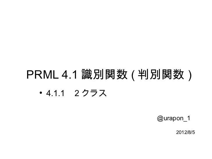 PRML 4.1 識別関数 ( 判別関数 ) ●     4.1.1   2 クラス                     @urapon_1                          2012/8/5