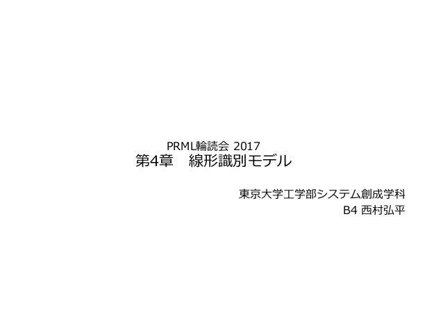 PRML輪読会 2017 第4章 線形識別モデル 東京⼤学⼯学部システム創成学科 B4 ⻄村弘平