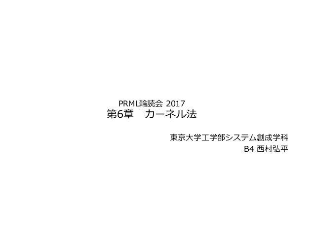 PRML輪読会 2017 第6章 カーネル法 東京⼤学⼯学部システム創成学科 B4 ⻄村弘平