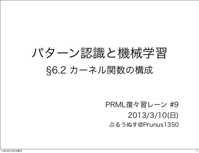 パターン認識と機械学習               6.2 カーネル関数の構成                     PRML復々習レーン #9                         2013/3/10(日)            ...