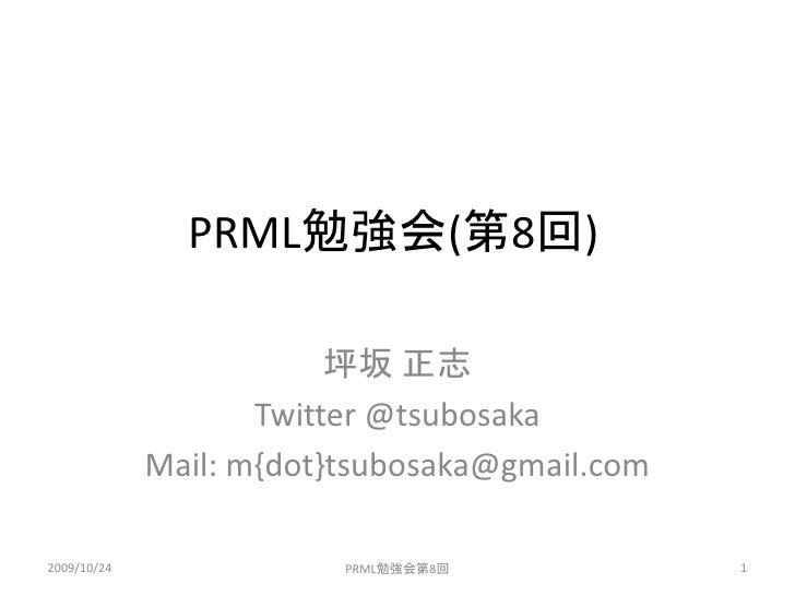 PRML勉強会(第8回)                           坪坂 正志                     Twitter @tsubosaka              Mail: m{dot}tsubosaka@gma...