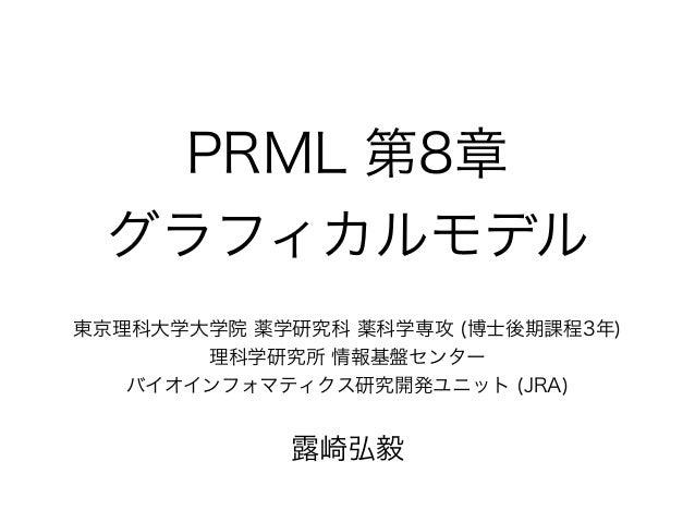 PRML 第8章 グラフィカルモデル 東京理科大学大学院 薬学研究科 薬科学専攻 (博士後期課程3年) 理科学研究所 情報基盤センター バイオインフォマティクス研究開発ユニット (JRA) ! 露崎弘毅