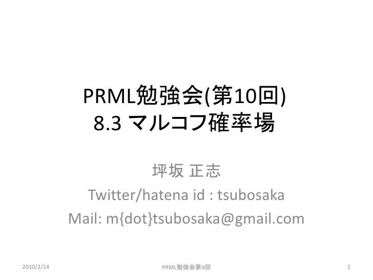 PRML勉強会(第10回)               8.3 マルコフ確率場                          坪坂 正志               Twitter/hatena id : tsubosaka        ...