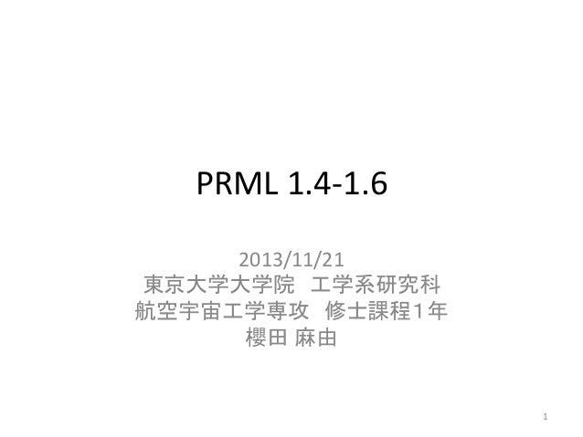 PRML 1.4-1.6 2013/11/21 東京大学大学院 工学系研究科 航空宇宙工学専攻 修士課程1年 櫻田 麻由  1