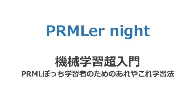 PRMLer night 機械学習超入門 PRMLぼっち学習者のためのあれやこれ学習法