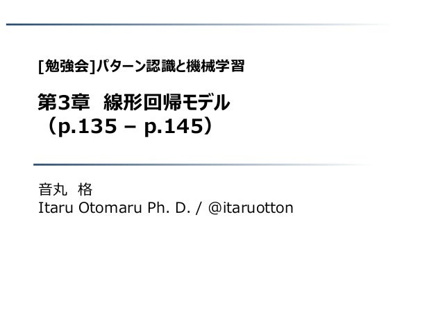 [勉強会]パターン認識と機械学習 第3章 線形回帰モデル (p.135 – p.145) 音丸 格 Itaru Otomaru Ph. D. / @itaruotton