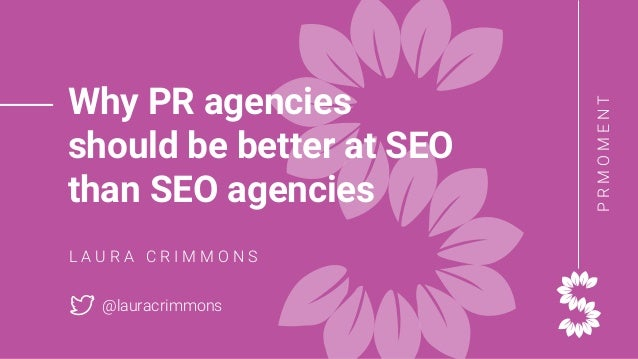 PRMOMENT Why PR agencies should be better at SEO than SEO agencies L A U R A C R I M M O N S @lauracrimmons