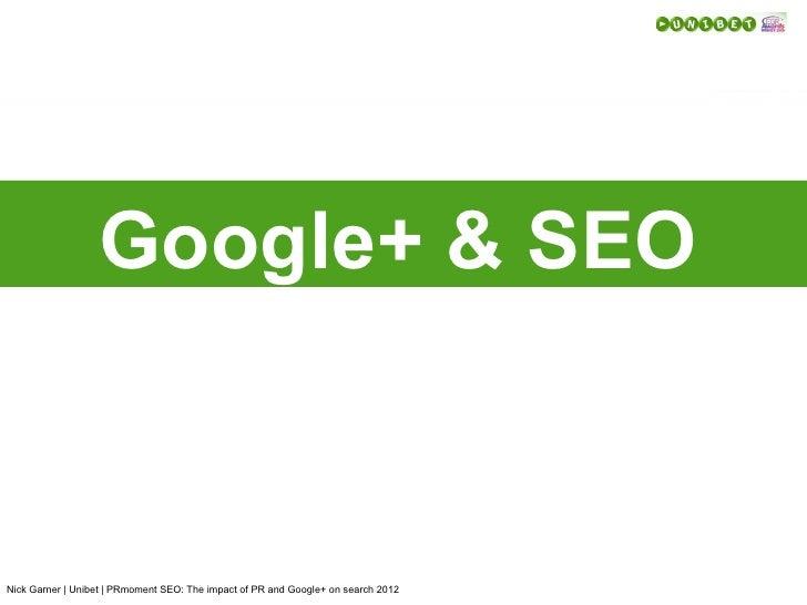 Google+ & SEONick Garner | Unibet | PRmoment SEO: The impact of PR and Google+ on search 2012