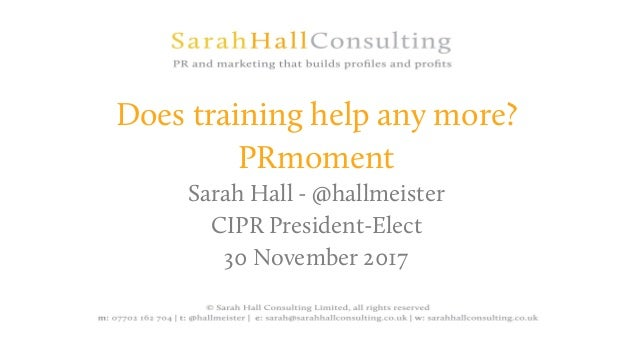 Does training help any more? PRmoment Sarah Hall - @hallmeister CIPR President-Elect 30 November 2017