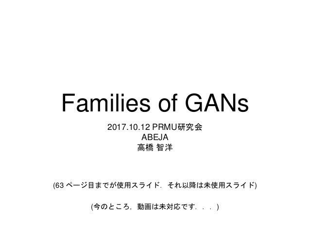 Families of GANs 2017.10.12 PRMU研究会 ABEJA 高橋 智洋 (63 ページ目までが使用スライド.それ以降は未使用スライド) (今のところ,動画は未対応です...)